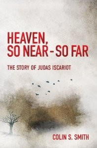 Picture of book cover. Title, Heaven So Near - So Far: The Story of Judas Iscariot by Colin S. Smith. Image of tree with birds flying out of it against a blurred background.
