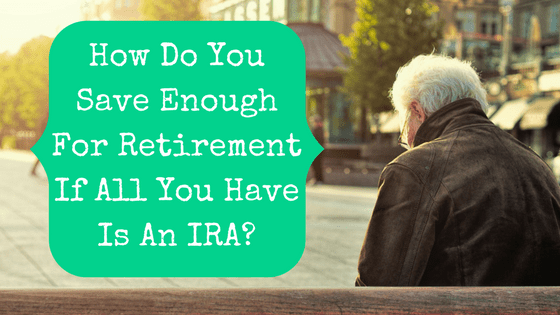 Picture of old man with blog post title How Do You Save Enough For Retirement If All You Have Is An IRA?