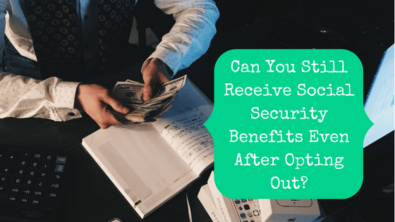 Picture of a man with a handful of money with blog post title: Can You Still Receive Social Security Benefits Even After Opting Out?