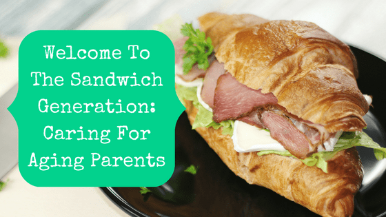 Picture of a sandwich with blog post title: Welcome To The Sandwich Generation: Caring For Aging Parents