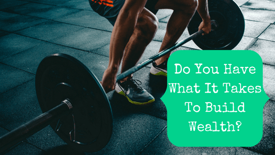 Picture of a man lifting a barbell with blog post title: Do You Have What It Takes To Build Wealth?