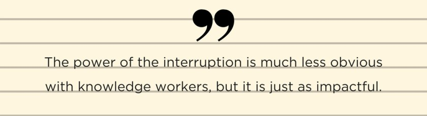 The power of the interruption is much less obvious with knowledge workers, but it is just as impactful.