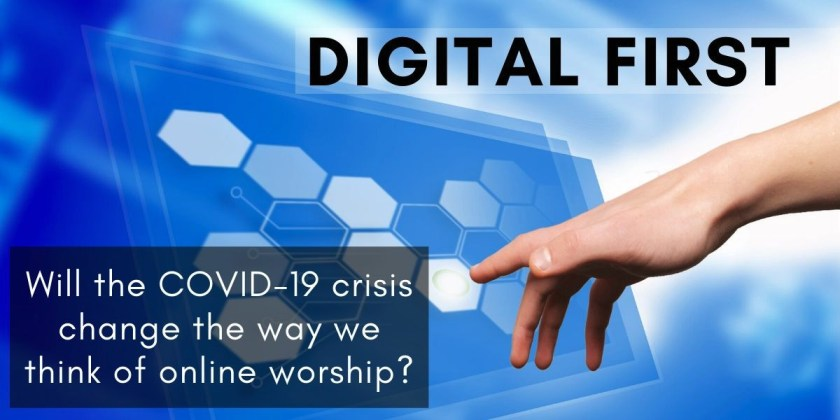 Banner - Digital First: Will The COVID-19 Crisis Change the Way We Think of Online Worship?