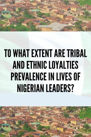 To What Extent Are Tribal and Ethnic Loyalties Prevalent in Lives of Nigerian Leaders?