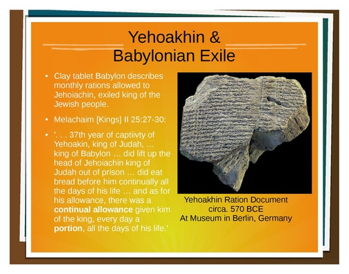 This tablet was found in Iraq corroborating the name and the description of what happened to one of the last kings of Israel, taken into exile.