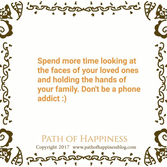 Spend more time looking at the faces of your loved ones and holding the hands of your family. Don't be a phone addict.