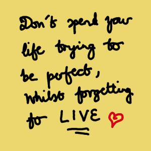 Dont spend your life trying to be perfect, whilst forgetting to live