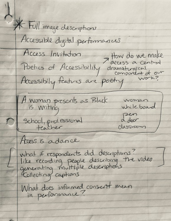 A piece of notebook paper containing the following hand-written notes: full Image descriptions, accessible digital performance, access invitation, poetics of accessibility. There is an arrow pointing to the following text: How do mer make access a central dramaturgical component of our own wok? Accessibility features are poetry. In a box is written: A woman presents as Black is writing, school, professional teacher, woman, whiteboard, pen, a door, classroom. Access is a dance. In brackets; What if respondents did descriptions? Like, recording people describing the video, generating multiple descriptions, collecting captions. What does informed consent mean in performance?