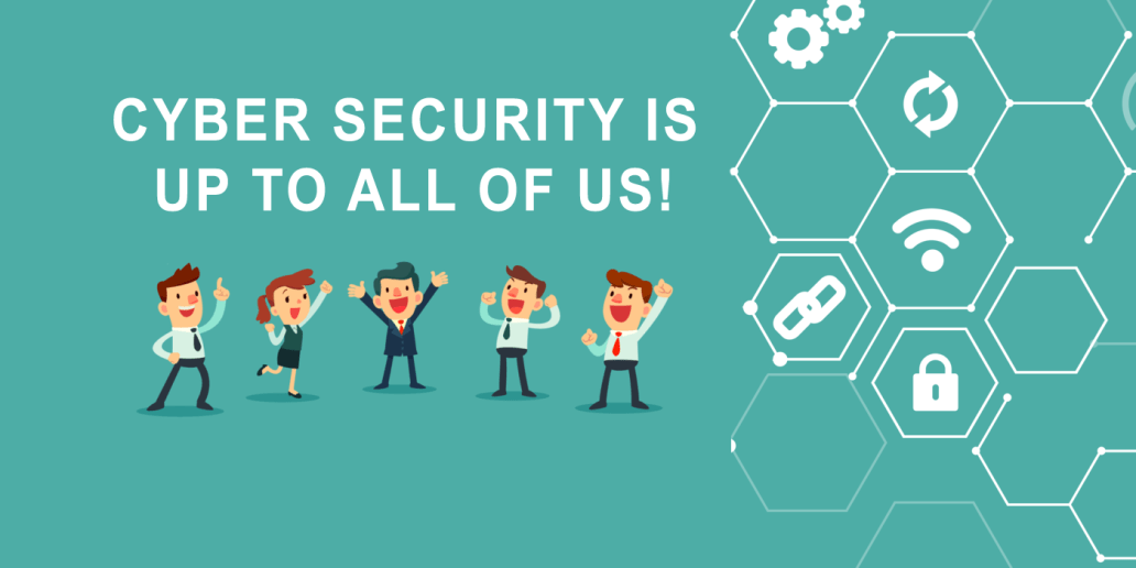 CYBER SECURITY IS UP TO ALL OF US!