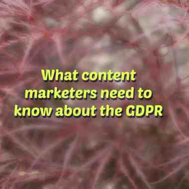 what content marketers need to know about the GDPR
