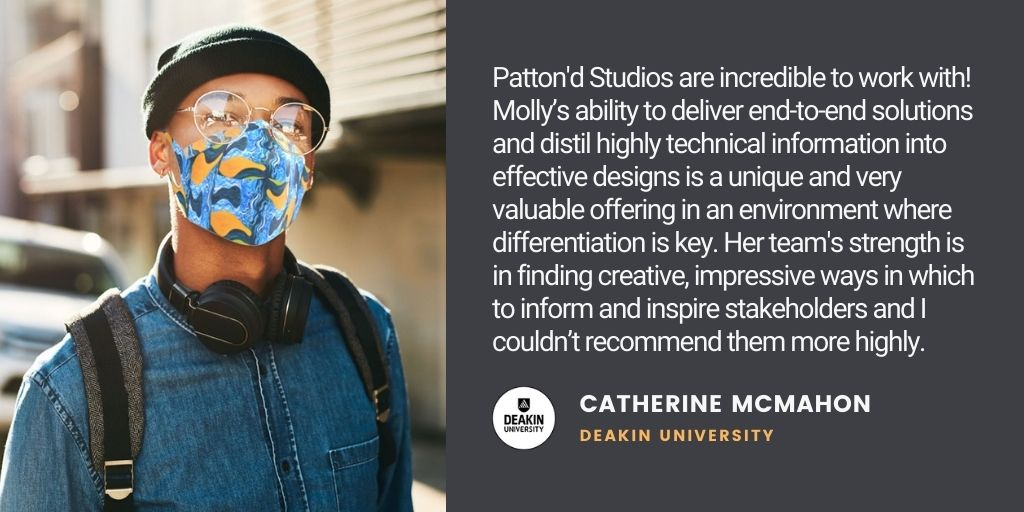 Testimonial: Patton'd Studios are incredible to work with! Molly's ability to deliver end-to-end solutions and distil highly technical information into effective designs is a unique and very valuable offering in an environment where differentiation is key. Her team's strength is in finding creative, impressive ways in which to inform and inspire stakeholders and I couldn't recommend them more highly. - Catherine McMahon, Deakin University,