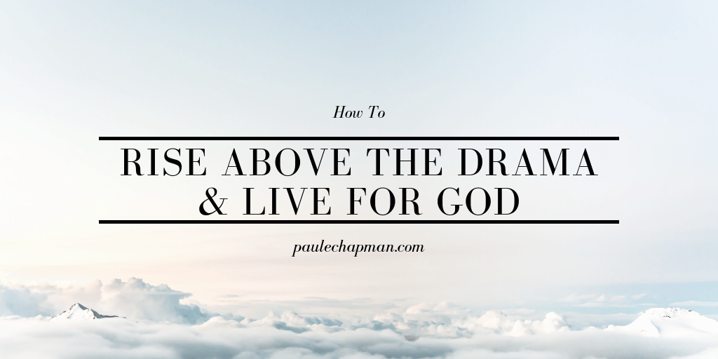 How To Rise Above The Drama & Live For God