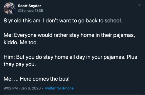 8 yr old this am: I don't want to go back to school.  Me: Everyone would rather stay home in their pajamas, kiddo. Me too.  Him: But you do stay home all day in your pajamas. Plus they pay you.  Me: ... Here comes the bus!
