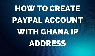 how to create paypal account with ghana ip address