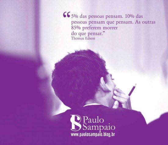 5% das pessoas pensam. 10% das pessoas pensam que pensam. As outras do que pensam.
