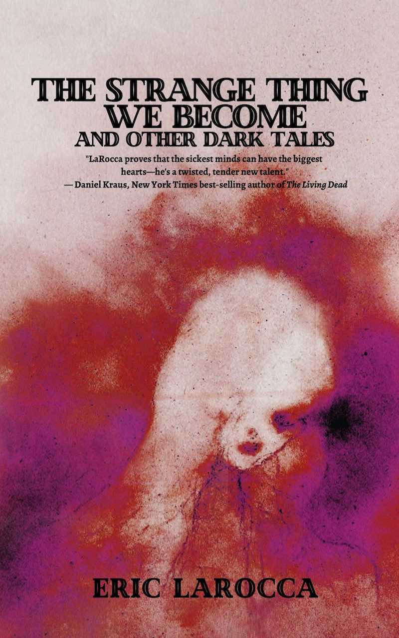 Eric LaRocca The Strange Thing We Become And Other Dark Tales