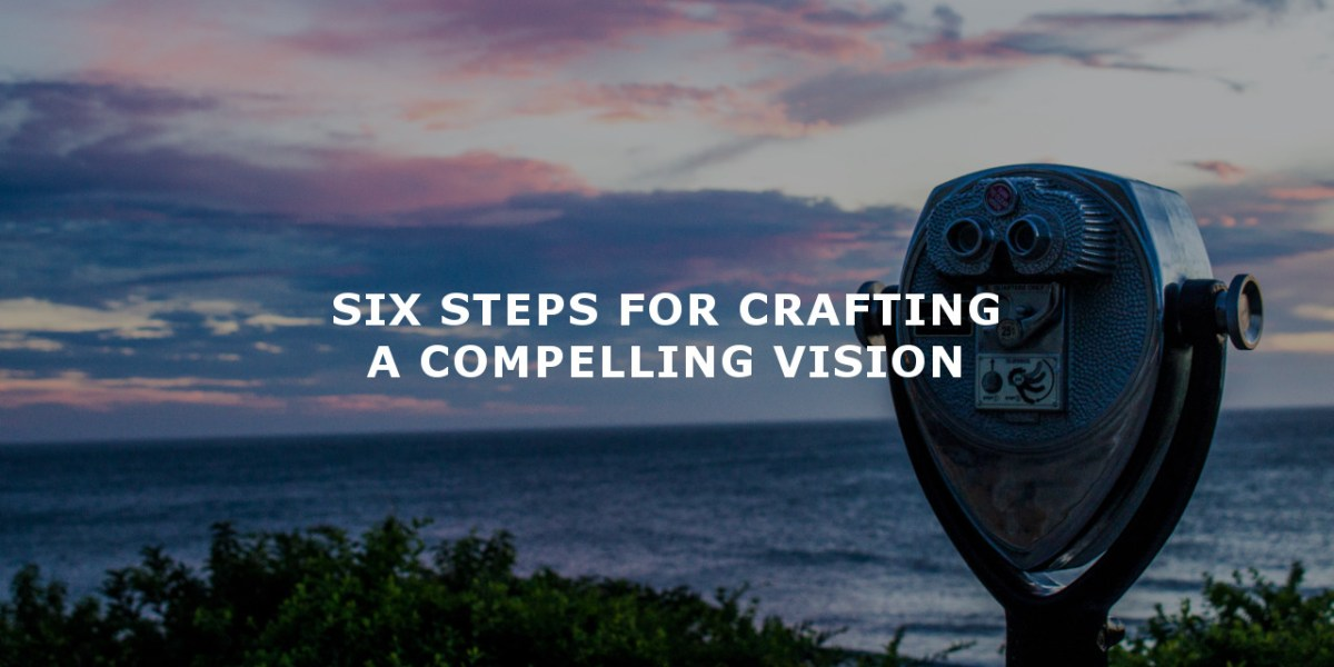 6 Steps for Crafting a Compelling Vision