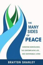 The Many Sides of Peace: Christian Nonviolence, The Contemplative Life, and Sustainable Community) By Brayton Shanley