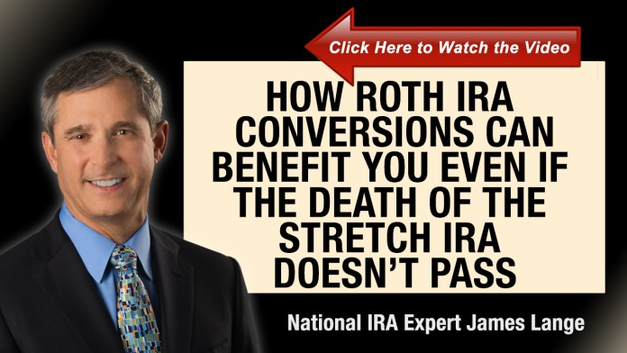 How Roth IRA Conversions Can Benefit You Even If the Death of the Stretch IRA Doesn't Pass