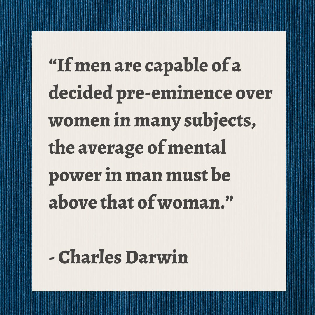 """""""If men are capable of a decided pre-eminence over women in many subjects, the average of mental power in man must be above that of woman."""" - Charles Darwin"""