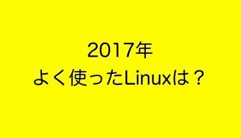 2017年よく使ったLinuxは?