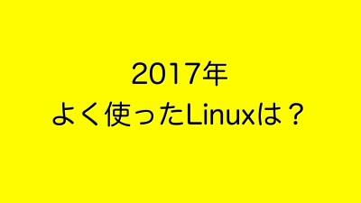 2017年よく使った Linux は?