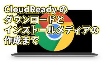 Chrome OS のフォーク CloudReady のダウンロードからインストールメディアの作成まで