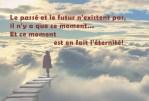 Le présent est la seule réalité. Le passé et le futur sont des illusions