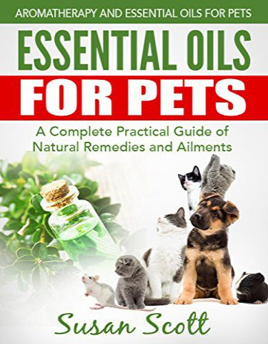 Essential Oils For Pets: A Complete Practical Guide of Natural Remedies and Ailments
