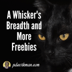 A Whisker's Breadth and More Freebies!