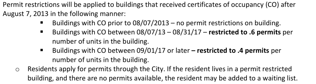 • Permit restrictions will be applied to buildings that received certificates of occupancy (CO) after   August 7, 2013 in the following manner:   * Buildings with CO prior to 08/07/2013 – no permit restrictions on building.  * Buildings with CO between 08/07/13 – 08/31/17 – restricted to .6 permits per   number of units in the building.   * Buildings with CO between 09/01/17 or later – restricted to .4 permits per   number of units in the building.   o Residents apply for permits through the City. If the resident lives in a permit restricted   building, and there are no permits available, the resident may be added to a waiting list.