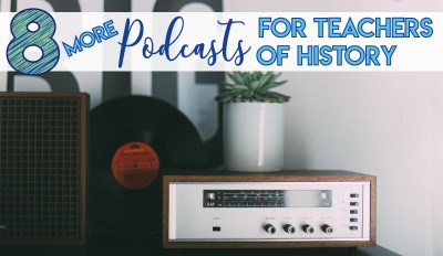 8 (More) Podcasts for History Teachers