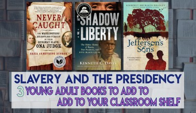 Slavery and the Presidency – 3 Young Adult Books to Add to your Classroom Shelf