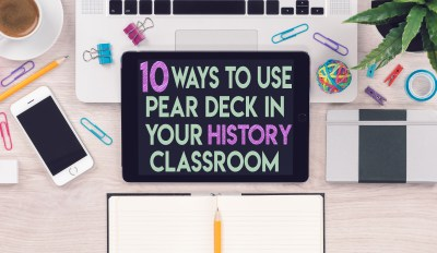 10 Ways to use Pear Deck in your History Classroom