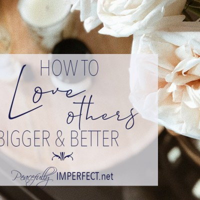 How to Love Bigger and Better