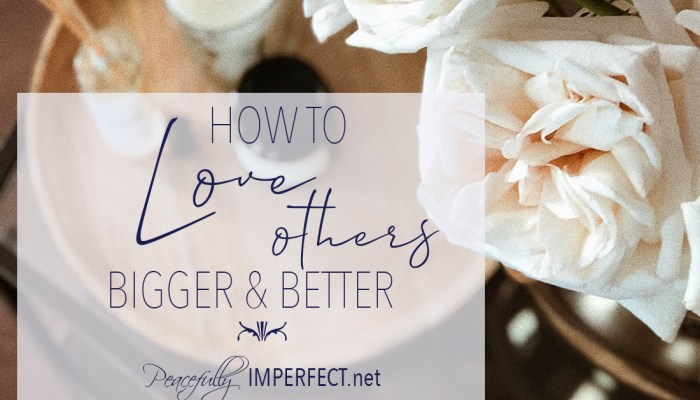 How to Love Others Bigger and Better
