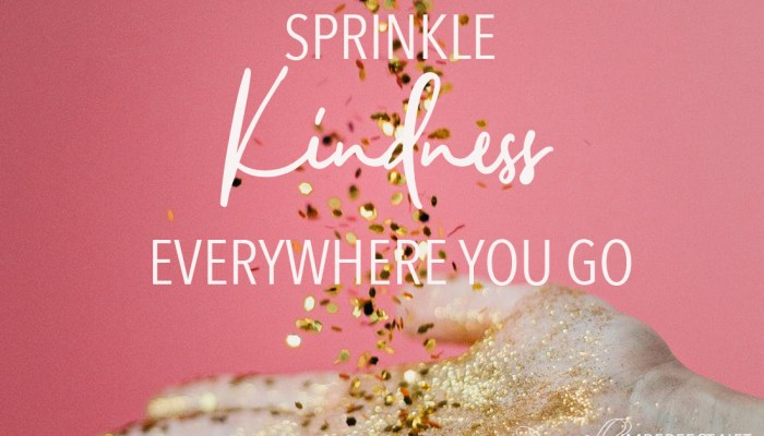 Sprinkle Kindness Everywhere You Go
