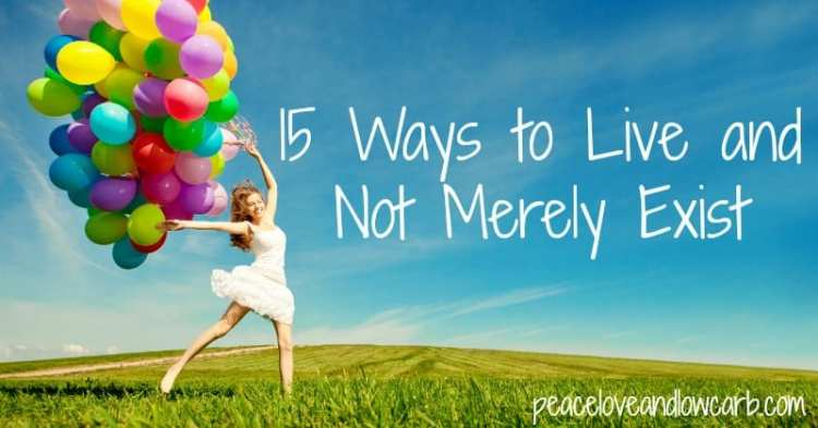 15 Ways to Live and Not Merely Exist