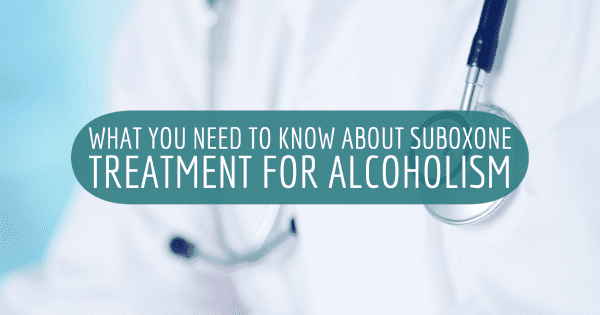 What You Need To Know About Suboxone Treatment For Alcoholism