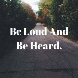 Be loud and be heard.