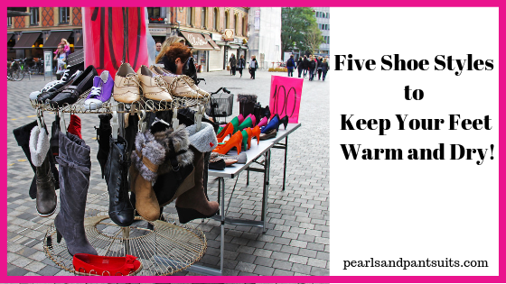 Five Shoe Styles to Keep Your Feet Warm and Dry!