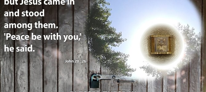 The doors were closed, but Jesus came in …