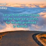 Let us hold unswervingly to the hope we profess, for he who promised is faithful.