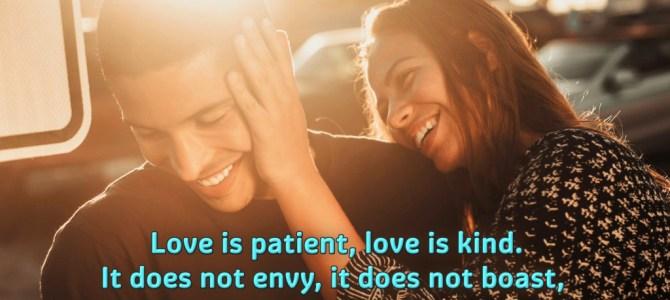 Love is patient, love is kind. It does not envy, it does not boast, it is not proud.