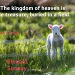 The kingdom of heaven is like treasure, buried in a field