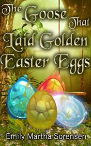 The Goose That Laid Golden Easter Eggs by Emily Martha Sorensen