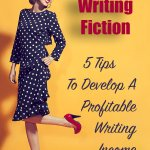Writing Fiction: 5 Tips To Develop A Profitable Writing Income