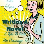 Writing A Novel: 3 Tips To Find The Courage To Write