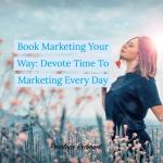 Book Marketing Your Way: Devote Time To Marketing Every Day