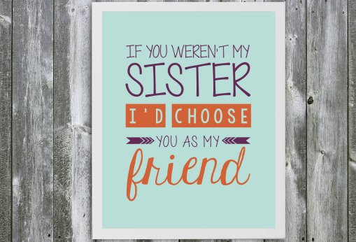 If You Weren't My Sister I'd Choose You As My Friend Quote- Sister Quote - Wall Art - Customizable- Sister Birthday Gift- Typography